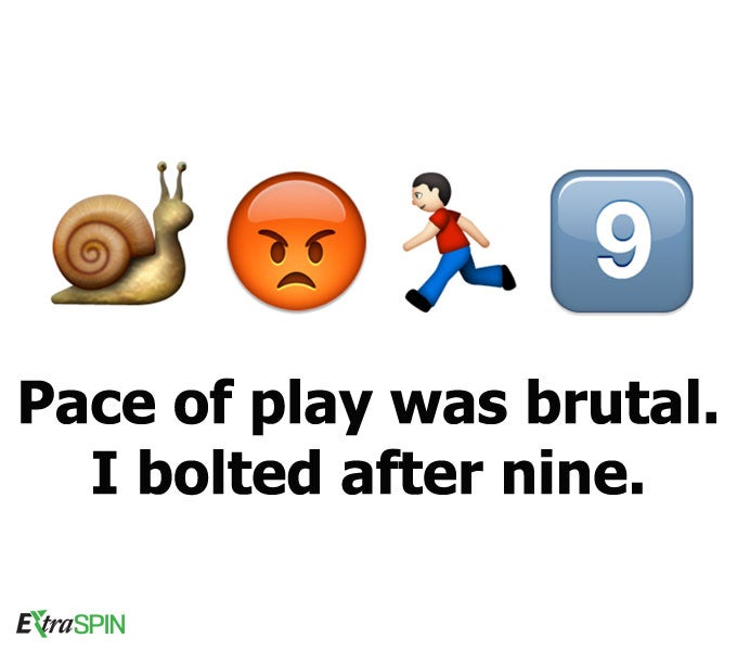 Pace of play was brutal. I bolted after nine.